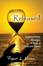 Released, Inspired Poetic Messages, A Book of Collected Poems by Robert L. Horton